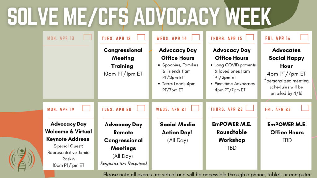 4/13: Congressional Meeting Training (10 am PT/ 1 pm ET). 4/14: Advocacy Day Office Hours- Spoonies, Families and Friends 11 am PT/2 pm ET; Team Leads 4 pm PT/7 pm ET. 4/15: Advocacy Day Office Hours- Long COVID 11 am PT/2 pm ET; First Time Advocates 4 pm PT/7 pm ET. 4/16: Advocates Social Happy Hour (4 pm PT/7 pm ET). 4/19: Advocacy Day Welcome and Virtual Keynote Address (10 am PT/1 pm ET). 4/20: Advocacy Day Remote Congressional Meetings (registration required). 4/21: Social Media Action Day. 4/22: EmPOWER ME Roundtable Workshop (TBD). 4/23: EmPOWER ME Office Hours (TBD)